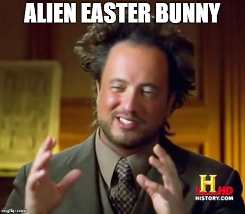 Ancient Aliens Meme | ALIEN EASTER BUNNY | image tagged in memes,ancient aliens | made w/ Imgflip meme maker