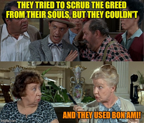 THEY TRIED TO SCRUB THE GREED FROM THEIR SOULS, BUT THEY COULDN'T AND THEY USED BON AMI! | made w/ Imgflip meme maker