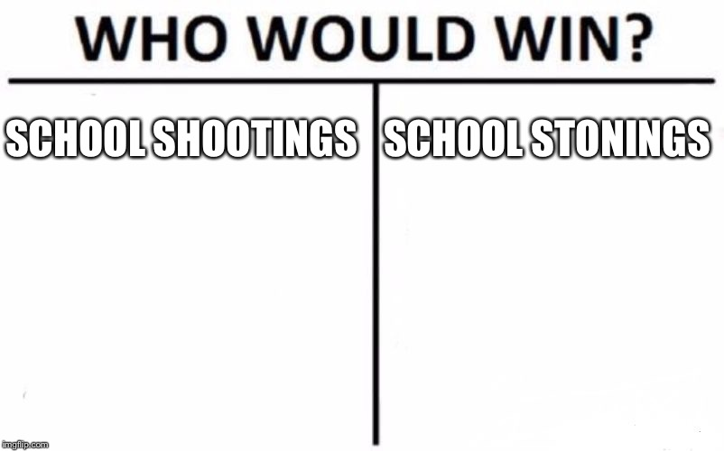 Who Would Win? Meme | SCHOOL SHOOTINGS SCHOOL STONINGS | image tagged in memes,who would win | made w/ Imgflip meme maker