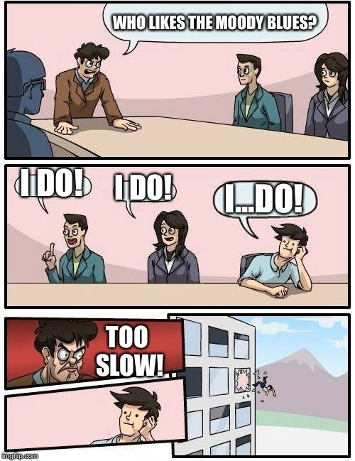 Boardroom Meeting Suggestion Meme | WHO LIKES THE MOODY BLUES? I DO! I DO! I...DO! TOO SLOW! | image tagged in memes,boardroom meeting suggestion | made w/ Imgflip meme maker