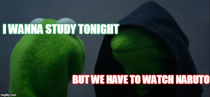 Evil Kermit Meme | I WANNA STUDY TONIGHT BUT WE HAVE TO WATCH NARUTO | image tagged in memes,evil kermit | made w/ Imgflip meme maker