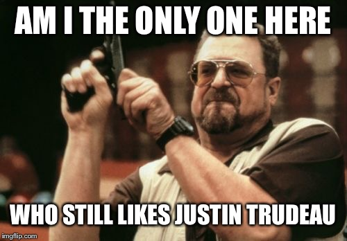 Am I The Only One Around Here Meme | AM I THE ONLY ONE HERE WHO STILL LIKES JUSTIN TRUDEAU | image tagged in memes,am i the only one around here | made w/ Imgflip meme maker