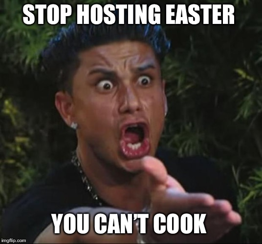 DJ Pauly D Meme | STOP HOSTING EASTER YOU CAN'T COOK | image tagged in memes,dj pauly d | made w/ Imgflip meme maker