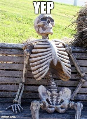 Waiting Skeleton Meme | YEP | image tagged in memes,waiting skeleton | made w/ Imgflip meme maker
