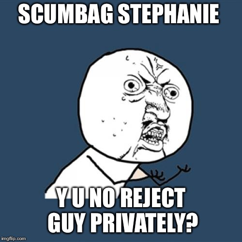 SERIOUSLY. Who the hell rejects a guy publicly after being asked out PRIVATELY?!? | SCUMBAG STEPHANIE Y U NO REJECT GUY PRIVATELY? | image tagged in memes,y u no | made w/ Imgflip meme maker