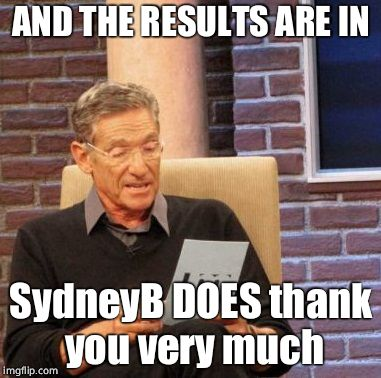 Maury Lie Detector Meme | AND THE RESULTS ARE IN SydneyB DOES thank you very much | image tagged in memes,maury lie detector | made w/ Imgflip meme maker