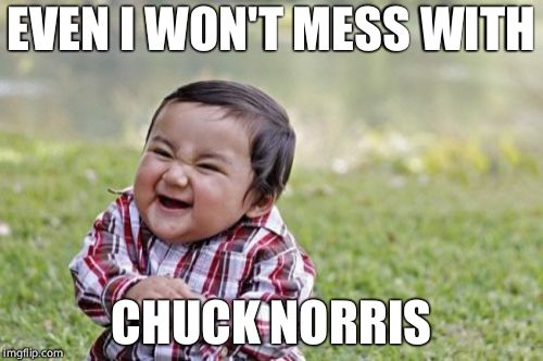 Evil Toddler Meme | EVEN I WON'T MESS WITH CHUCK NORRIS | image tagged in memes,evil toddler | made w/ Imgflip meme maker