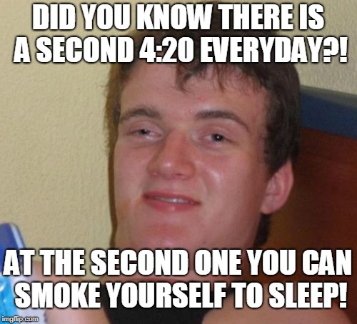 10 Guy Meme | DID YOU KNOW THERE IS A SECOND 4:20 EVERYDAY?! AT THE SECOND ONE YOU CAN SMOKE YOURSELF TO SLEEP! | image tagged in memes,10 guy | made w/ Imgflip meme maker