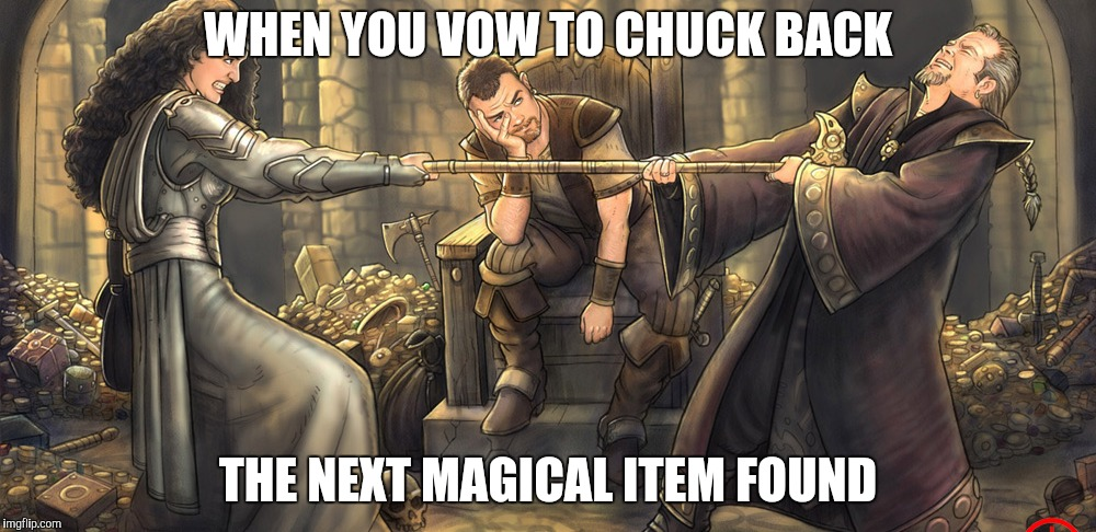 . . . otherwise We Will Never Finish This Adventure - D&D Week TheRoyalPlutonian Event) | WHEN YOU VOW TO CHUCK BACK THE NEXT MAGICAL ITEM FOUND | image tagged in dungeons and dragons | made w/ Imgflip meme maker