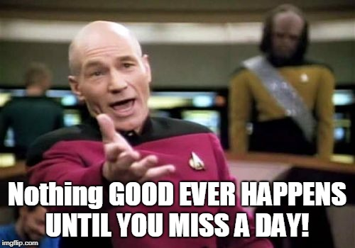 Picard Wtf Meme | Nothing GOOD EVER HAPPENS UNTIL YOU MISS A DAY! | image tagged in memes,picard wtf | made w/ Imgflip meme maker