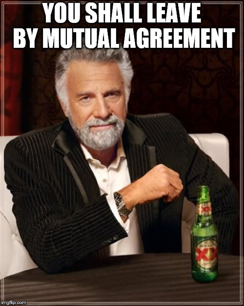 The Most Interesting Man In The World Meme | YOU SHALL LEAVE BY MUTUAL AGREEMENT | image tagged in memes,the most interesting man in the world | made w/ Imgflip meme maker