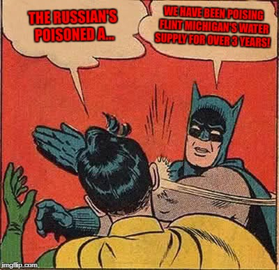 Flint Michigan still has no clean water! | THE RUSSIAN'S POISONED A... WE HAVE BEEN POISING FLINT MICHIGAN'S WATER SUPPLY FOR OVER 3 YEARS! | image tagged in memes,batman slapping robin,flint,russia,war,political | made w/ Imgflip meme maker