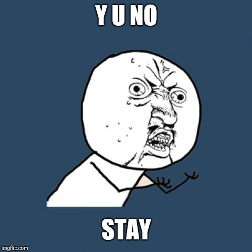 Y U No Meme | Y U NO STAY | image tagged in memes,y u no | made w/ Imgflip meme maker