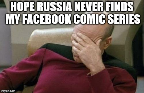 Captain Picard Facepalm Meme | HOPE RUSSIA NEVER FINDS MY FACEBOOK COMIC SERIES | image tagged in memes,captain picard facepalm | made w/ Imgflip meme maker