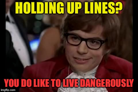HOLDING UP LINES? YOU DO LIKE TO LIVE DANGEROUSLY | made w/ Imgflip meme maker
