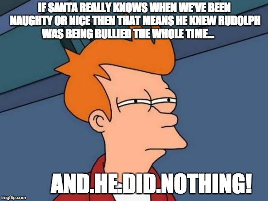 Futurama Fry | IF SANTA REALLY KNOWS WHEN WE'VE BEEN NAUGHTY OR NICE THEN THAT MEANS HE KNEW RUDOLPH WAS BEING BULLIED THE WHOLE TIME... AND.HE.DID.NOTHING | image tagged in memes,futurama fry | made w/ Imgflip meme maker