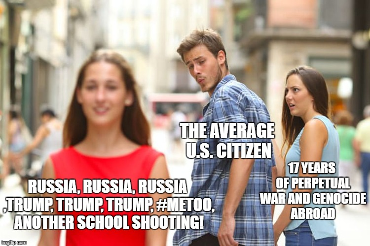 Perpetual Wars | RUSSIA, RUSSIA, RUSSIA ,TRUMP, TRUMP, TRUMP, #METOO, ANOTHER SCHOOL SHOOTING! THE AVERAGE U.S. CITIZEN 17 YEARS OF PERPETUAL WAR AND GENOCID | image tagged in memes,distracted boyfriend,political,war,russia | made w/ Imgflip meme maker
