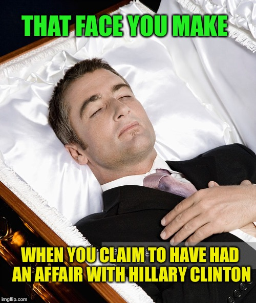THAT FACE YOU MAKE WHEN YOU CLAIM TO HAVE HAD AN AFFAIR WITH HILLARY CLINTON | made w/ Imgflip meme maker