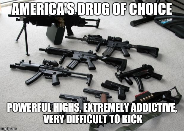 Deal With It | AMERICA'S DRUG OF CHOICE POWERFUL HIGHS, EXTREMELY ADDICTIVE, VERY DIFFICULT TO KICK | image tagged in guns,drugs,addiction,high | made w/ Imgflip meme maker