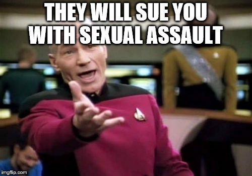 Picard Wtf Meme | THEY WILL SUE YOU WITH SEXUAL ASSAULT | image tagged in memes,picard wtf | made w/ Imgflip meme maker
