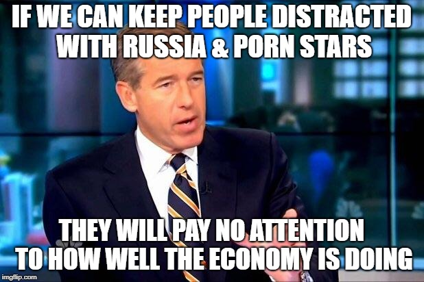 Brian Williams Was There 2 Meme | IF WE CAN KEEP PEOPLE DISTRACTED WITH RUSSIA & PORN STARS THEY WILL PAY NO ATTENTION TO HOW WELL THE ECONOMY IS DOING | image tagged in memes,brian williams was there 2 | made w/ Imgflip meme maker