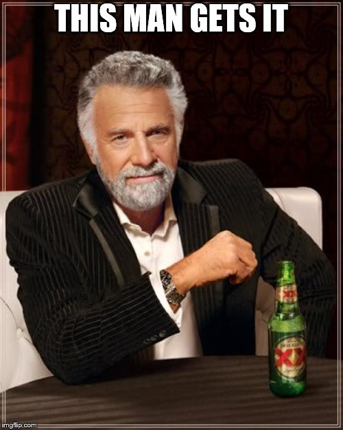 The Most Interesting Man In The World Meme | THIS MAN GETS IT | image tagged in memes,the most interesting man in the world | made w/ Imgflip meme maker
