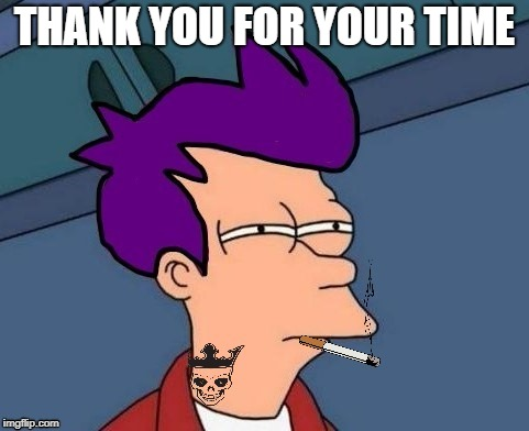 THANK YOU FOR YOUR TIME | made w/ Imgflip meme maker