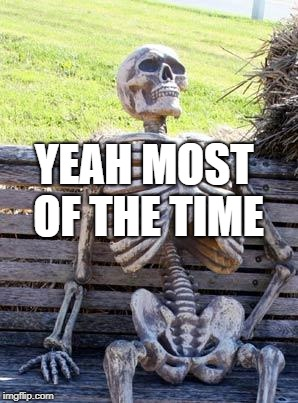 Waiting Skeleton Meme | YEAH MOST OF THE TIME | image tagged in memes,waiting skeleton | made w/ Imgflip meme maker