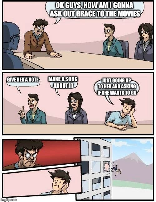 Boardroom Meeting Suggestion Meme | OK GUYS, HOW AM I GONNA ASK OUT GRACE TO THE MOVIES GIVE HER A NOTE MAKE A SONG ABOUT IT JUST GOING UP TO HER AND ASKING IF SHE WANTS TO GO | image tagged in memes,boardroom meeting suggestion | made w/ Imgflip meme maker