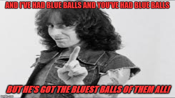AND I'VE HAD BLUE BALLS AND YOU'VE HAD BLUE BALLS BUT HE'S GOT THE BLUEST BALLS OF THEM ALL! | made w/ Imgflip meme maker