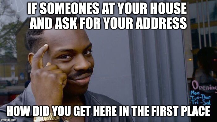 Roll Safe Think About It Meme | IF SOMEONES AT YOUR HOUSE AND ASK FOR YOUR ADDRESS HOW DID YOU GET HERE IN THE FIRST PLACE | image tagged in memes,roll safe think about it | made w/ Imgflip meme maker