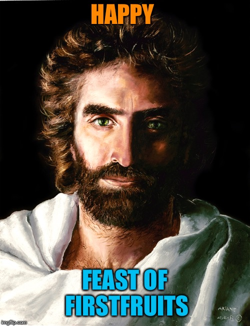 Happy Resurrection Day! | HAPPY FEAST OF FIRSTFRUITS | image tagged in happy easter,jesus,resurrection,judaism,christianity,memes | made w/ Imgflip meme maker