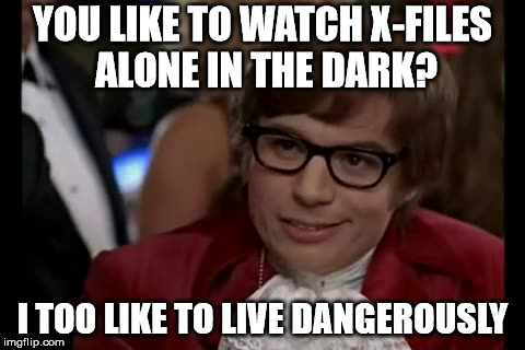 I Too Like To Live Dangerously Meme | YOU LIKE TO WATCH X-FILES ALONE IN THE DARK? I TOO LIKE TO LIVE DANGEROUSLY | image tagged in memes,i too like to live dangerously | made w/ Imgflip meme maker
