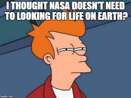 Futurama Fry Meme | I THOUGHT NASA DOESN'T NEED TO LOOKING FOR LIFE ON EARTH? | image tagged in memes,futurama fry | made w/ Imgflip meme maker