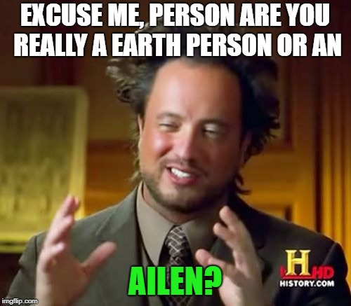 Ancient Aliens Meme | EXCUSE ME, PERSON ARE YOU REALLY A EARTH PERSON OR AN AILEN? | image tagged in memes,ancient aliens | made w/ Imgflip meme maker