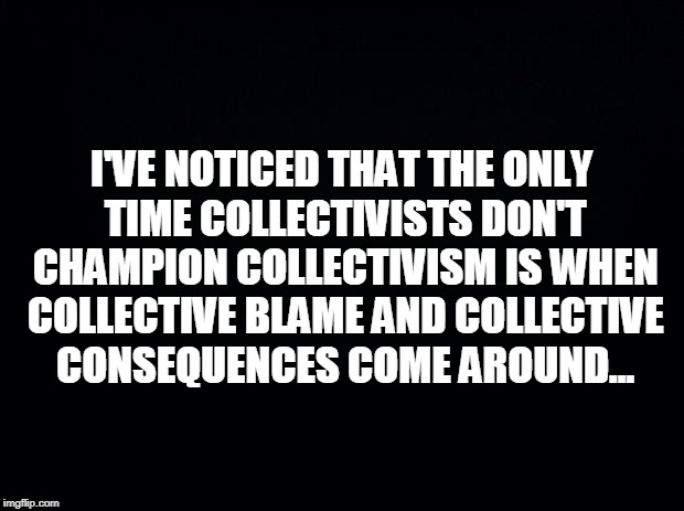 Black background | I'VE NOTICED THAT THE ONLY TIME COLLECTIVISTS DON'T CHAMPION COLLECTIVISM IS WHEN COLLECTIVE BLAME AND COLLECTIVE CONSEQUENCES COME AROUND.. | image tagged in black background | made w/ Imgflip meme maker