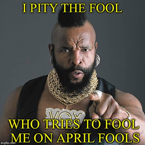 Why would you even think that would be a good idea. | I PITY THE FOOL WHO TRIES TO FOOL ME ON APRIL FOOLS | image tagged in mr t,april fools day,memes,funny | made w/ Imgflip meme maker