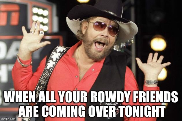 WHEN ALL YOUR ROWDY FRIENDS ARE COMING OVER TONIGHT | image tagged in country music | made w/ Imgflip meme maker