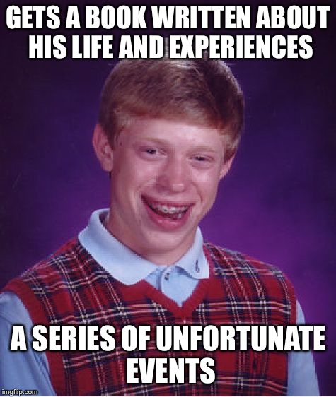 Bad Luck Brian Meme | GETS A BOOK WRITTEN ABOUT HIS LIFE AND EXPERIENCES A SERIES OF UNFORTUNATE EVENTS | image tagged in memes,bad luck brian,a series of unfortunate events | made w/ Imgflip meme maker