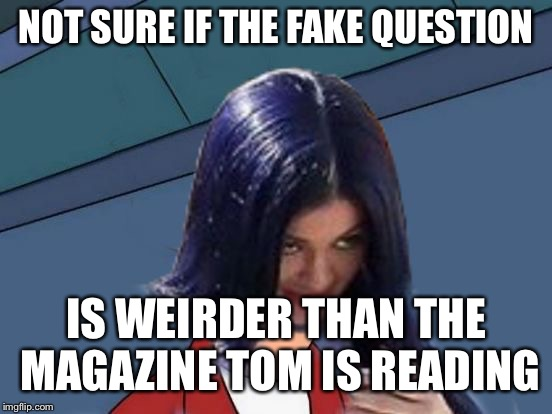 Kylie Futurama | NOT SURE IF THE FAKE QUESTION IS WEIRDER THAN THE MAGAZINE TOM IS READING | image tagged in kylie futurama | made w/ Imgflip meme maker