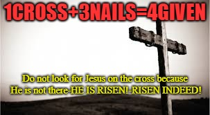 1CROSS+3NAILS=4GIVEN Do not look for Jesus on the cross because He is not there-HE IS RISEN!-RISEN INDEED! | image tagged in the cross | made w/ Imgflip meme maker