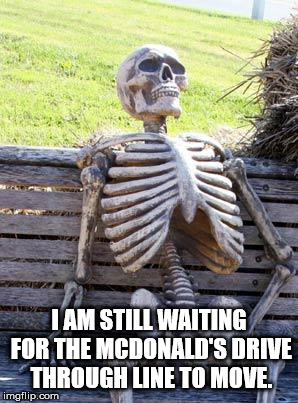 Waiting Skeleton Meme | I AM STILL WAITING FOR THE MCDONALD'S DRIVE THROUGH LINE TO MOVE. | image tagged in memes,waiting skeleton | made w/ Imgflip meme maker