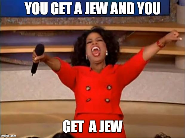 Oprah You Get A Meme | YOU GET A JEW AND YOU GET  A JEW | image tagged in memes,oprah you get a | made w/ Imgflip meme maker