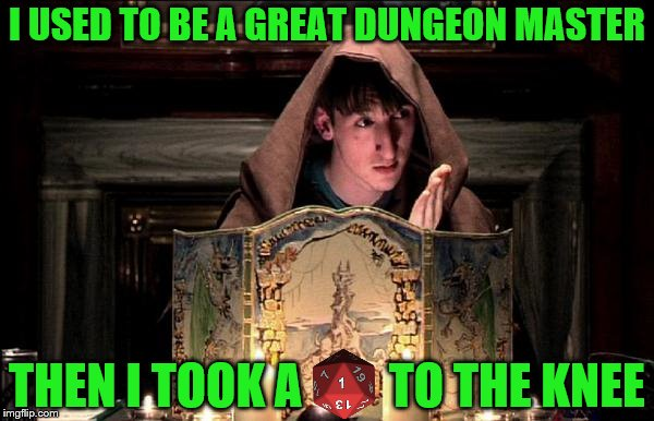 D&D Week, March 29th to April 6th. Dungeons & Dragons. ( TheRoyalPlutonian Event ) | I USED TO BE A GREAT DUNGEON MASTER THEN I TOOK A         TO THE KNEE | image tagged in memes,dungeons and dragons week,dnd,dungeons and dragons,i used to be a,then i took an arrow in the knee | made w/ Imgflip meme maker