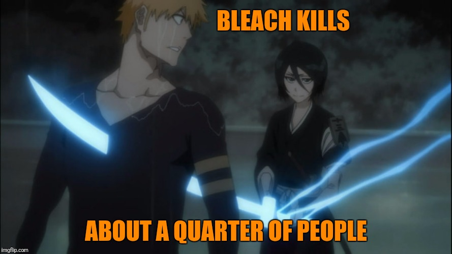 BLEACH KILLS ABOUT A QUARTER OF PEOPLE | made w/ Imgflip meme maker