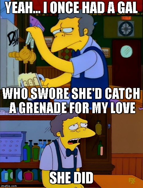 She Was The Bomb | YEAH... I ONCE HAD A GAL SHE DID WHO SWORE SHE'D CATCH A GRENADE FOR MY LOVE | image tagged in bruno mars,simpsons,moe,the simpsons,love,relationships | made w/ Imgflip meme maker