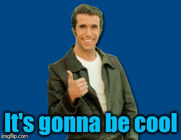 the Fonz | It's gonna be cool | image tagged in the fonz | made w/ Imgflip meme maker