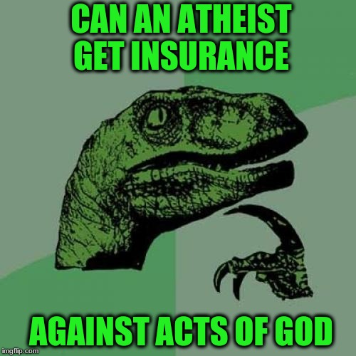 Philosoraptor Meme | CAN AN ATHEIST GET INSURANCE AGAINST ACTS OF GOD | image tagged in memes,philosoraptor | made w/ Imgflip meme maker