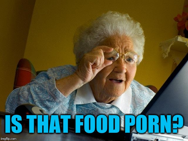 Grandma Finds The Internet Meme | IS THAT FOOD PORN? | image tagged in memes,grandma finds the internet | made w/ Imgflip meme maker