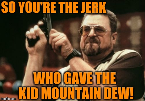 Am I The Only One Around Here Meme | SO YOU'RE THE JERK WHO GAVE THE KID MOUNTAIN DEW! | image tagged in memes,am i the only one around here | made w/ Imgflip meme maker